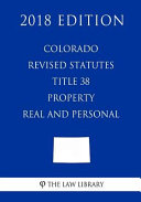 Colorado Revised Statutes - Title 38 - Property - Real and Personal (2018 Edition)