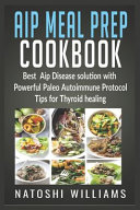 Aip Meal Prep COOKBOOK Best Aip Disease Solution with Powerful Paleo Autoimmune Protocol Tips for Thyroid Healing