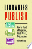 Libraries Publish  How to Start a Magazine  Small Press  Blog  and More