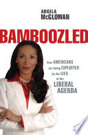 """Bamboozled: How Americans are being Exploited by the Lies of the Liberal Agenda"" by Angela McGlowan"