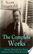 The Complete Works of F  Scott Fitzgerald  Novels  Short Stories  Poetry  Articles  Letters  Plays   Screenplays