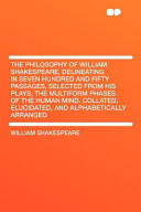 The Philosophy of William Shakespeare  Delineating in Seven Hundred and Fifty Passages  Selected from His Plays  the Multiform Phases of the Human Min