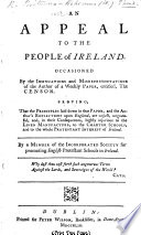 An Appeal to the People of Ireland. Occasioned by the insinuations and misrepresentations of the author of a weekly paper, entitled, The Censor [i.e. Charles Lucas]. Proving, that ... the author's reflections upon England are unjust ... and ... highly injurious to the linen manufacture ... By a member of the Incorporated Society for Promoting English Protestant Schools in Ireland. [Signed: W. Britanno-Hibernus.]