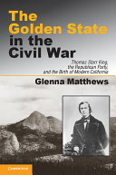 The Golden State in the Civil War: Thomas Starr King, the ...