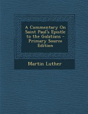A Commentary On Saint Paul S Epistle To The Galatians Primary Source Edition