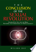 """""""The Conclusion of the Sexual Revolution: Volume Iii of Sex and the Bible: Restoring the Foundations of Human Sexuality"""" by Wylark Day"""