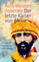 Der letzte Kaiser von Afrika  : Triumph und Tragik des Haile Selassie
