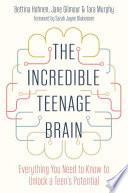 """The Incredible Teenage Brain: Everything You Need to Know to Unlock Your Teen's Potential"" by Bettina Hohnen, Jane Gilmour, Tara Murphy, Douglas Broadley, Sarah Jayne Blakemore"