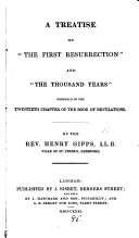 A treatise on 'the first resurrection' and 'the thousand years', foretold in the twentieth chapter of Revelations