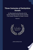 Three Centuries of Derbyshire Annals: As Illustrated by the Records of the Quarter Sessions of the County of Derby, from Queen Elizabeth to Queen Vict