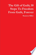 The Gift of Guilt  10 Steps to Freedom from Guilt  Forever