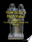 How to Be a High Value Man  The Blueprint to Success With Women