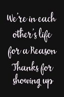 We re in Each Others Life for a Reason  Thanks for Showing Up