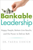 Bankable Leadership: Happy People, Bottom-Line Results, and ...