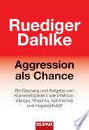 Aggression als Chance  : Be-Deutung und Aufgabe von Krankheitsbildern wie Infektion, Allergie, Rheuma, Schmerzen und Hyperaktivität