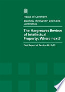 The Hargreaves Review of Intellectual Property  : Where Next?, First Report of Session 2012-13, Vol. 1: Report, Together with Formal Minutes, Oral and Written Evidence , Band 1