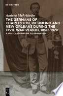 The Germans of Charleston, Richmond and New Orleans during the Civil War Period, 1850-1870