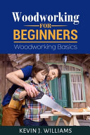 Woodworking For Beginners Woodworking Basics Kevin J Williams Google Books