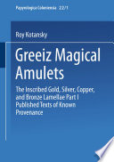 Greek Magical Amulets  : The Inscribed Gold, Silver, Copper, and Bronze Lamellae Part I Published Texts of Known Provenance