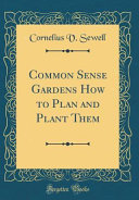 Common Sense Gardens How to Plan and Plant Them  Classic Reprint