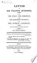 Letter to Sir Francis Burdett, Bart. on the Folly, the Indecency and the Dangerous Tendency, of His Public Conduct
