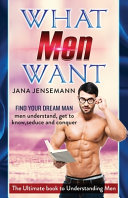 What Men Want Find Your Dream Man Men Understand, Get to Know, Seduce and Conquer The Ultimate Book to Understanding Men