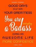 Good Days Start With Your Greatness - You Are a Badass