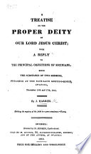 A Treatise on the proper Deity of our Lord Jesus Christ  with a reply to the principal objections of the Socinians  being the substance of two sermons  preached     Dec  10th and 17th 1815