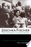 Joschka Fischer and the Making of the Berlin Republic