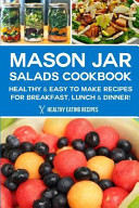 Mason Jar Salads Cookbook  Healthy and Easy to Make Recipes for Breakfast  Lunch and Dinner