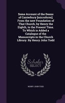 Some Account of the Deans of Canterbury  Microform   From the New Foundation of That Church  by Henry the Eighth  to the Present Time  to Which Is Added a Catalogue of the Manuscripts in the Church Library  by Henry John Todd