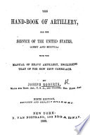 The Hand-book of Artillery, for the Service of the United States, ... with the Manual of Heavy Artillery ... Ninth Edition ... Enlarged
