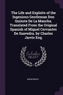 The Life and Exploits of the Ingenious Gentleman Don Quixote de la Mancha  Translated from the Original Spanish of Miguel Cervantes de Saavedra  by Ch