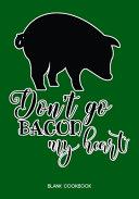 Blank Cookbook   Don t Go Bacon My Heart