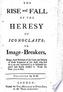 The Rise and Fall of the Heresy of Iconoclasts  Or  Image breakers  Being a Brief Relation of the Lives and Deaths of Those Emperors of the East  who First Set it Up     Or     Oppos d     It  From the Year 717 to 867  Collected by R obert  M anning