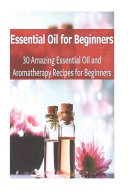 Essential Oil for Beginners  30 Amazing Essential Oils and Aromatherapy Recipes for Beginners Book