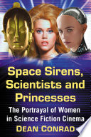 """Space Sirens, Scientists and Princesses: The Portrayal of Women in Science Fiction Cinema"" by Dean Conrad"