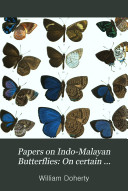 Papers on Indo Malayan Butterflies  On certain Lycaenidae from lower Tennasserim  A list of the butterflies of Engano  and  new and rare Indian Lycaenidea  The butterflies of Sumba and Sambawa with some account of the island of Sumba