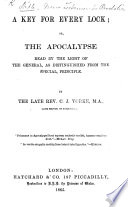 A Key for every Lock; or, the Apocalypse read by the light of the general, as distinguished from the special, principle. By the late Rev. C. J. Yorke. [With the text.]