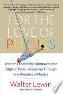 """""""For the Love of Physics: From the End of the Rainbow to the Edge Of Time A Journey Through the Wonders of Physics"""" by Walter Lewin, Warren Goldstein"""