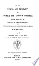 On the nature and treatment of stomach and urinary diseases  being an inquiry into the connexion of diabetes  calculus  and other affections of the kidney and bladder  with indigestion  The third edition  much enlarged