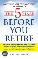 The 5 Years Before You Retire  Updated Edition