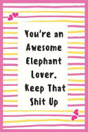 You re an Awesome Elephant Lover  Keep That Shit Up