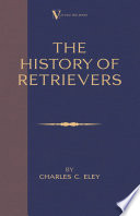 The History Of Retrievers (A Vintage Dog Books Breed Classic - Labrador - Flat-Coated Retriever - Golden Retriever)