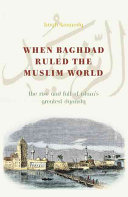 When Baghdad Ruled the Muslim World