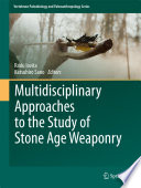 Multidisciplinary Approaches To The Study Of Stone Age Weaponry
