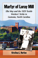 Martyr of Loray Mill: Ella May and the 1929 Textile Workers' ...