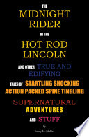 The Midnight Rider in the Hot Rod Lincoln and Other True and Edifying Tales of Startling Shocking Action Packed Spine Tingling Supernatural Adventures and Stuff