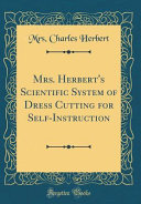 Mrs  Herbert s Scientific System of Dress Cutting for Self Instruction  Classic Reprint