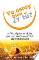 Yo Estoy Bien...y Tu?  : Se Feliz: Adquiere Los Habitos Para Tener Siempre Una Actitud Positiva Hacia La Vida.